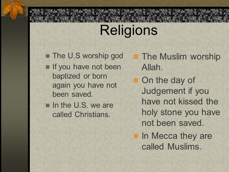 Religions The U.S worship god If you have not been baptized or born again you have not been saved. In the U.S. we are called Christians. The Muslim wo