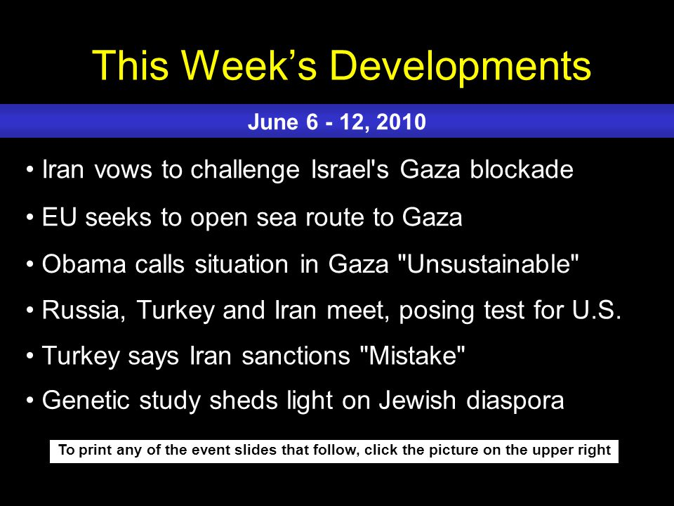 This Week's Developments To print any of the event slides that follow, click the picture on the upper right Iran vows to challenge Israel s Gaza blockade EU seeks to open sea route to Gaza Obama calls situation in Gaza Unsustainable Russia, Turkey and Iran meet, posing test for U.S.