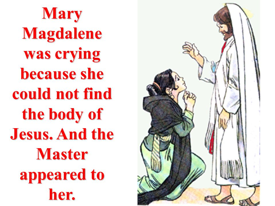 Mary Magdalene was crying because she could not find the body of Jesus. And the Master appeared to her.