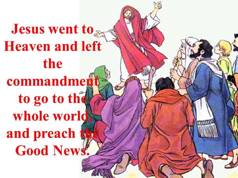 Jesus went to Heaven and left the commandment to go to the whole world, and preach the Good News.
