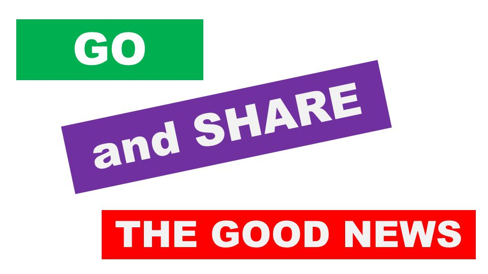and SHARE THE GOOD NEWS GO