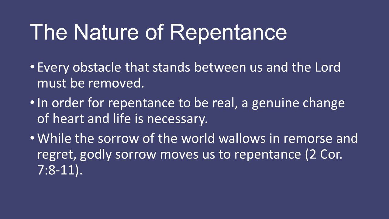 The Nature of Repentance Every obstacle that stands between us and the Lord must be removed. In order for repentance to be real, a genuine change of h