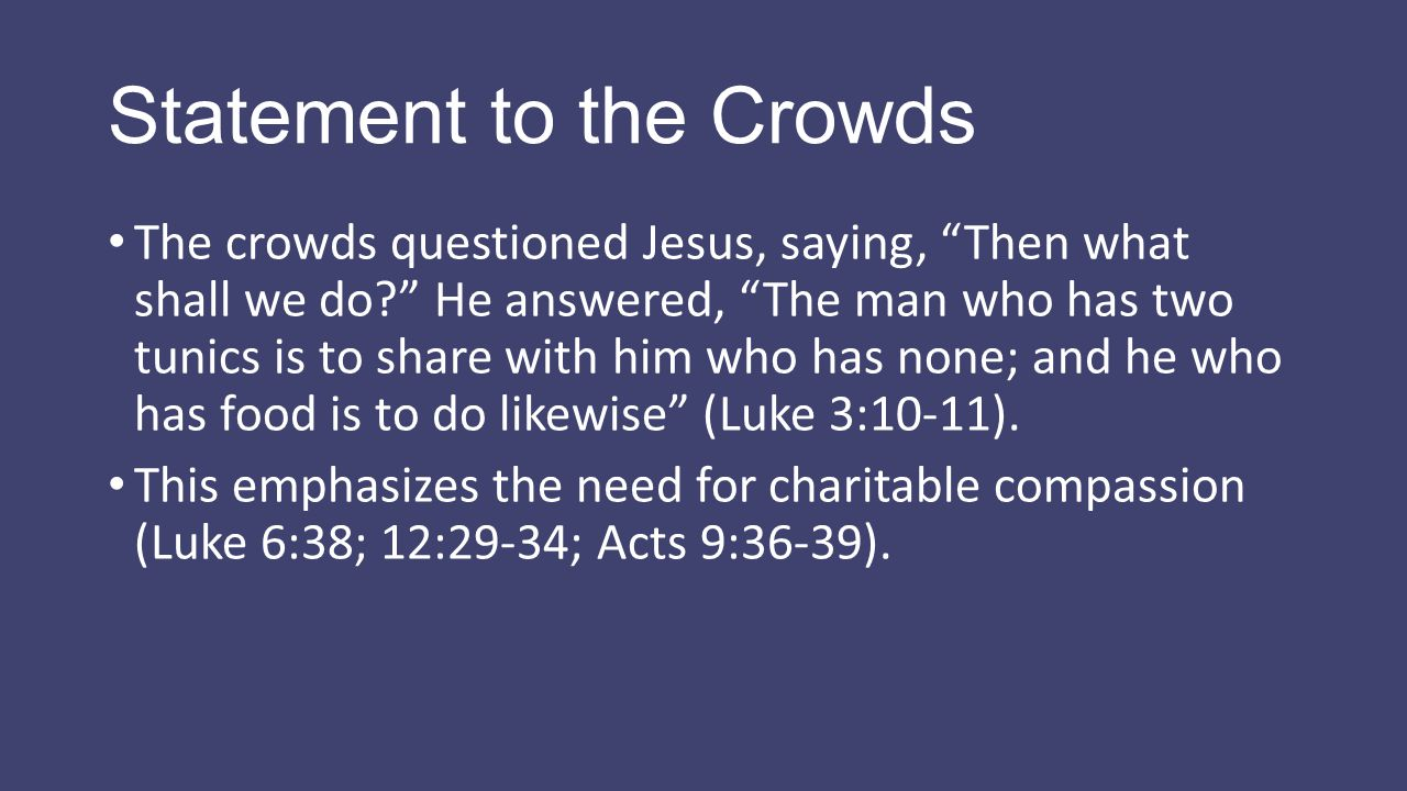 "Statement to the Crowds The crowds questioned Jesus, saying, ""Then what shall we do?"" He answered, ""The man who has two tunics is to share with him wh"