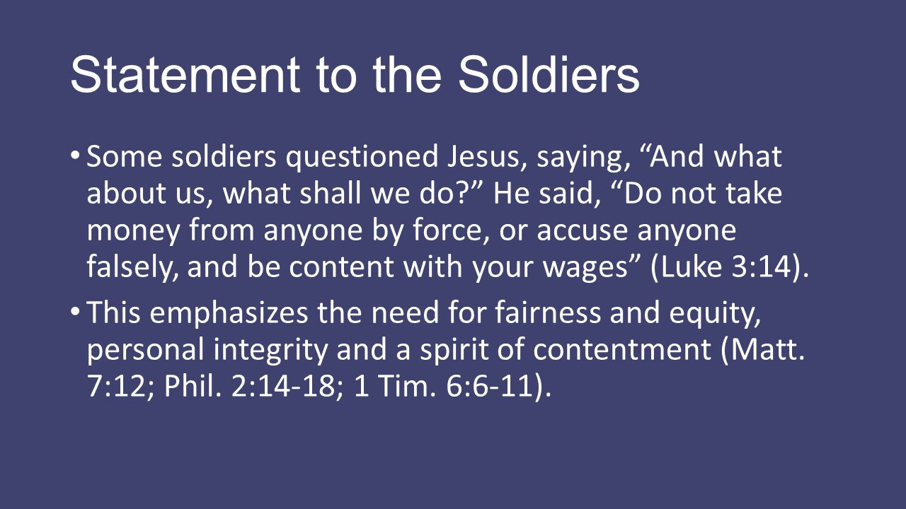 "Statement to the Soldiers Some soldiers questioned Jesus, saying, ""And what about us, what shall we do?"" He said, ""Do not take money from anyone by fo"