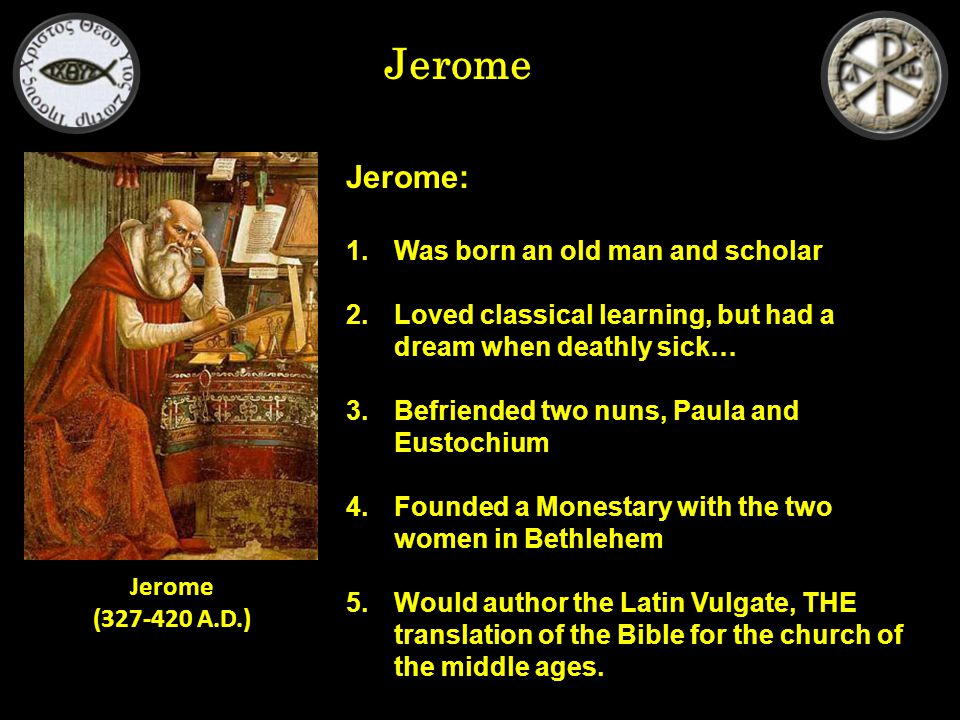 Jerome Jerome: 1.Was born an old man and scholar 2.Loved classical learning, but had a dream when deathly sick… 3.Befriended two nuns, Paula and Eustochium 4.Founded a Monestary with the two women in Bethlehem 5.Would author the Latin Vulgate, THE translation of the Bible for the church of the middle ages.