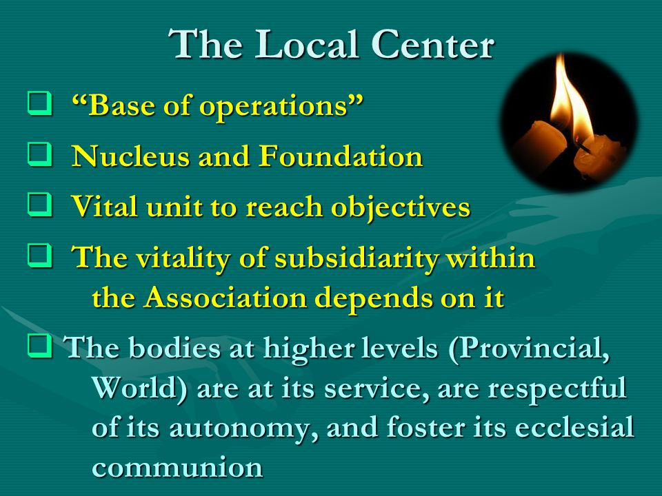 The Local Center  Base of operations  Nucleus and Foundation  Vital unit to reach objectives  The vitality of subsidiarity within the Association depends on it  The bodies at higher levels (Provincial, World) are at its service, are respectful of its autonomy, and foster its ecclesial communion