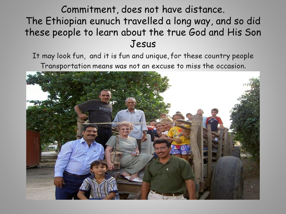Commitment, does not have distance. The Ethiopian eunuch travelled a long way, and so did these people to learn about the true God and His Son Jesus I