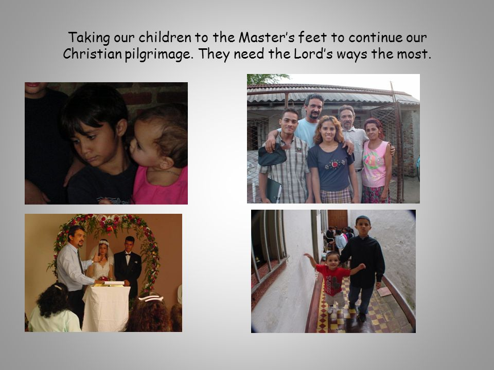 Taking our children to the Master's feet to continue our Christian pilgrimage. They need the Lord's ways the most.