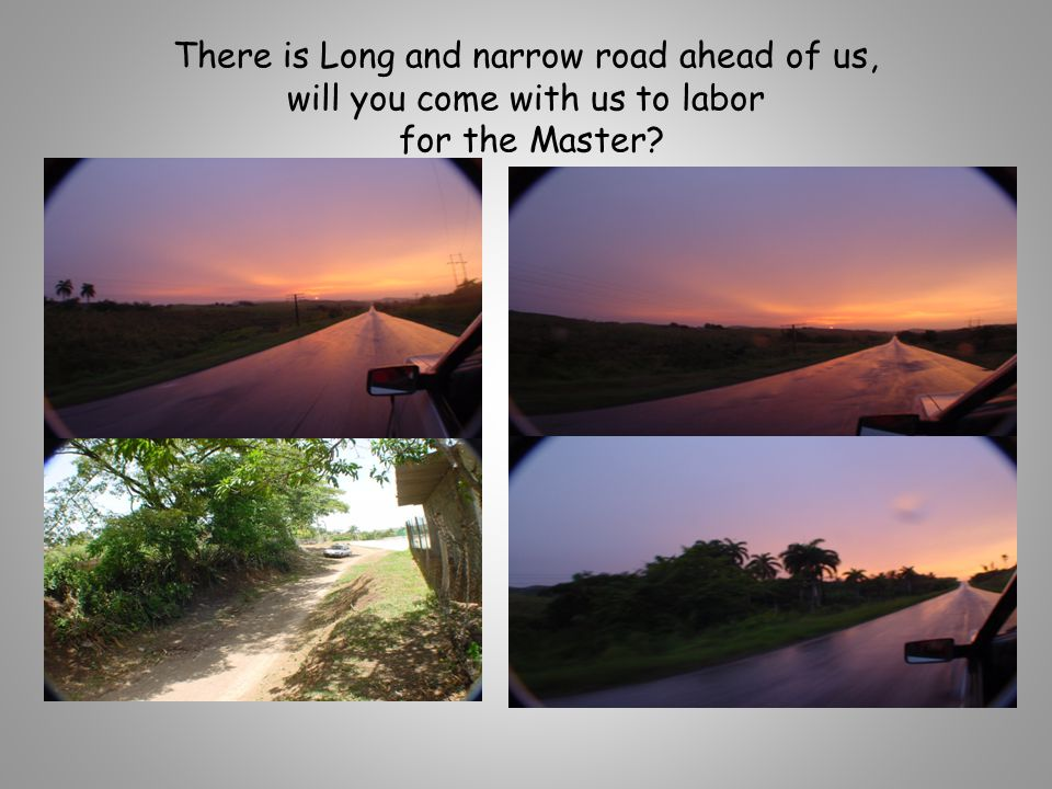 There is Long and narrow road ahead of us, will you come with us to labor for the Master?
