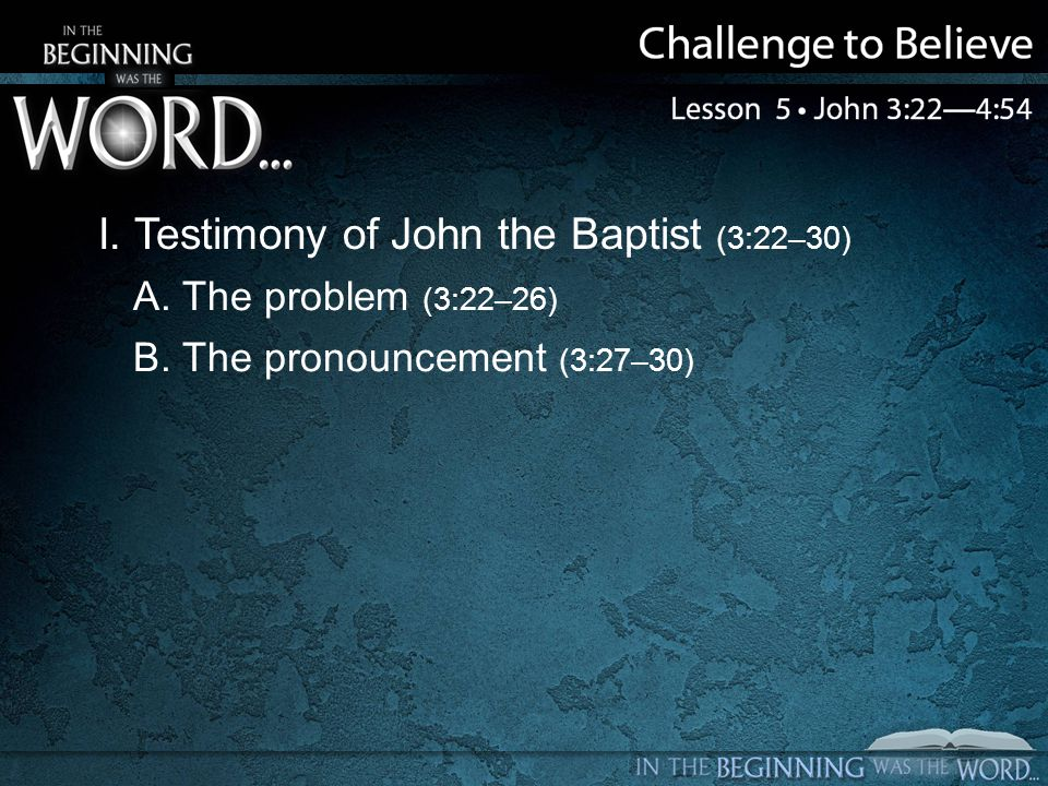 I. Testimony of John the Baptist (3:22–30) A. The problem (3:22–26) B. The pronouncement (3:27–30)
