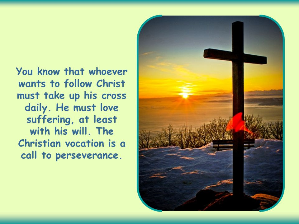 You know that whoever wants to follow Christ must take up his cross daily.