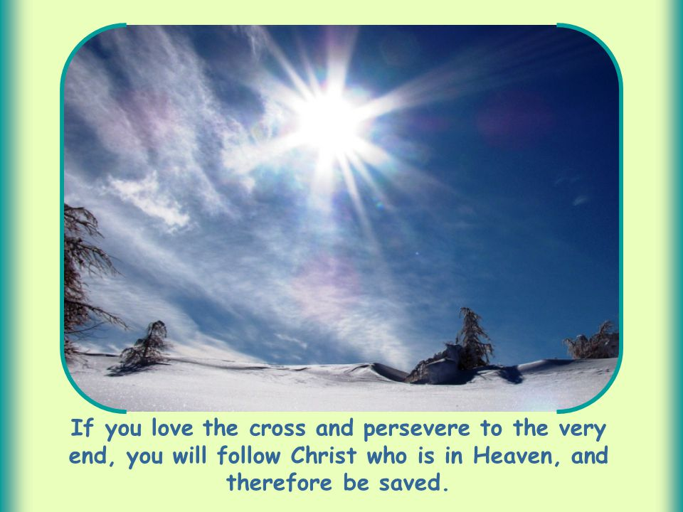 If you love the cross and persevere to the very end, you will follow Christ who is in Heaven, and therefore be saved.