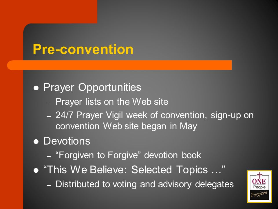 Pre-convention Prayer Opportunities – Prayer lists on the Web site – 24/7 Prayer Vigil week of convention, sign-up on convention Web site began in May Devotions – Forgiven to Forgive devotion book This We Believe: Selected Topics … – Distributed to voting and advisory delegates