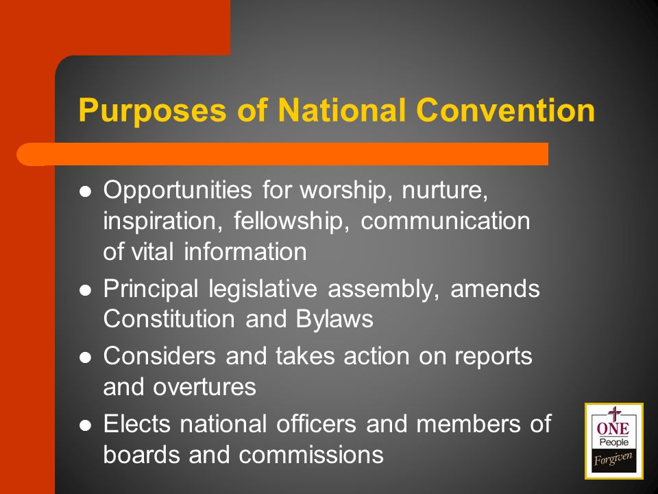Purposes of National Convention Opportunities for worship, nurture, inspiration, fellowship, communication of vital information Principal legislative assembly, amends Constitution and Bylaws Considers and takes action on reports and overtures Elects national officers and members of boards and commissions
