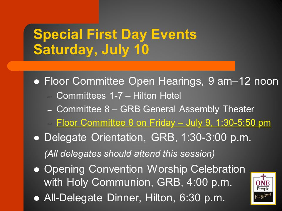 Special First Day Events Saturday, July 10 Floor Committee Open Hearings, 9 am–12 noon – Committees 1-7 – Hilton Hotel – Committee 8 – GRB General Assembly Theater – Floor Committee 8 on Friday – July 9, 1:30-5:50 pm Delegate Orientation, GRB, 1:30-3:00 p.m.