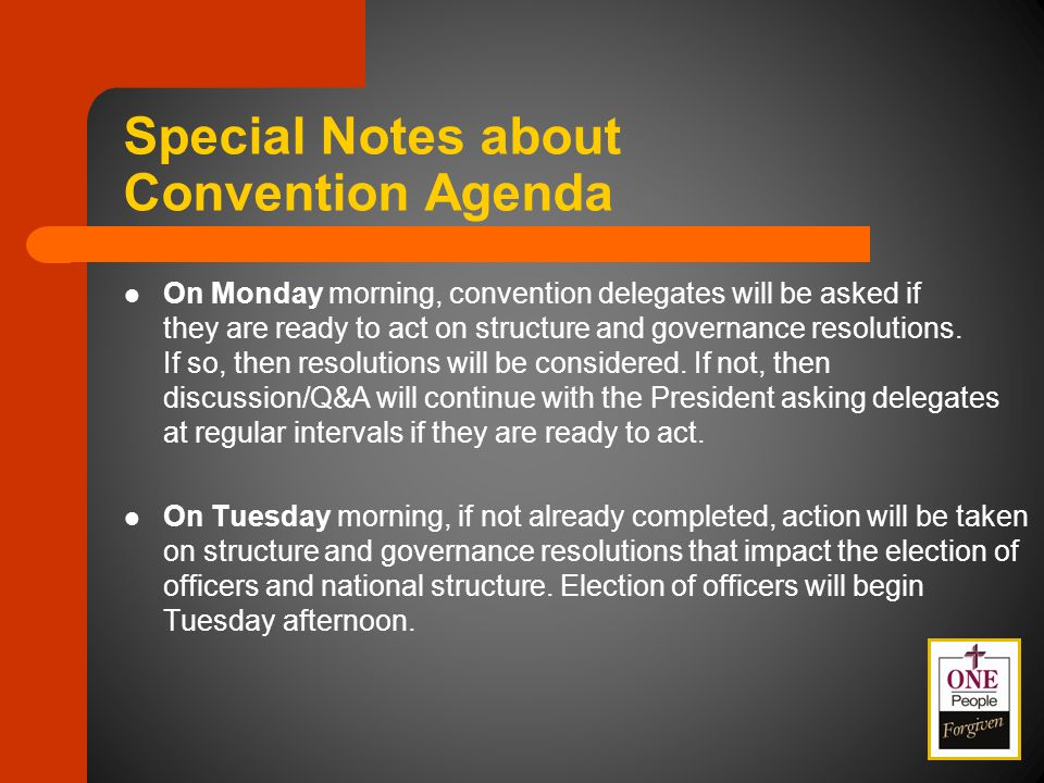 Special Notes about Convention Agenda On Monday morning, convention delegates will be asked if they are ready to act on structure and governance resolutions.