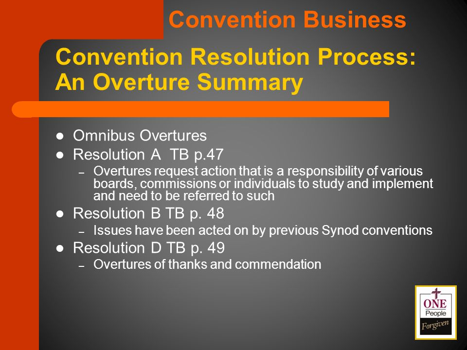Convention Resolution Process: An Overture Summary Omnibus Overtures Resolution A TB p.47 – Overtures request action that is a responsibility of various boards, commissions or individuals to study and implement and need to be referred to such Resolution B TB p.