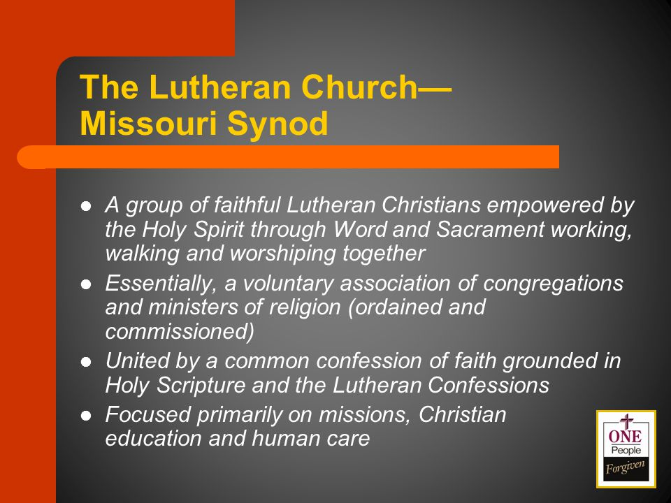 The Lutheran Church— Missouri Synod A group of faithful Lutheran Christians empowered by the Holy Spirit through Word and Sacrament working, walking and worshiping together Essentially, a voluntary association of congregations and ministers of religion (ordained and commissioned) United by a common confession of faith grounded in Holy Scripture and the Lutheran Confessions Focused primarily on missions, Christian education and human care
