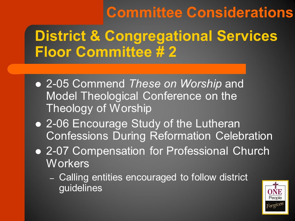 2-05 Commend These on Worship and Model Theological Conference on the Theology of Worship 2-06 Encourage Study of the Lutheran Confessions During Reformation Celebration 2-07 Compensation for Professional Church Workers – Calling entities encouraged to follow district guidelines District & Congregational Services Floor Committee # 2 Committee Considerations