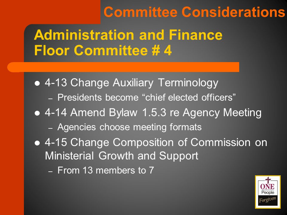 4-13 Change Auxiliary Terminology – Presidents become chief elected officers 4-14 Amend Bylaw 1.5.3 re Agency Meeting – Agencies choose meeting formats 4-15 Change Composition of Commission on Ministerial Growth and Support – From 13 members to 7 Administration and Finance Floor Committee # 4 Committee Considerations