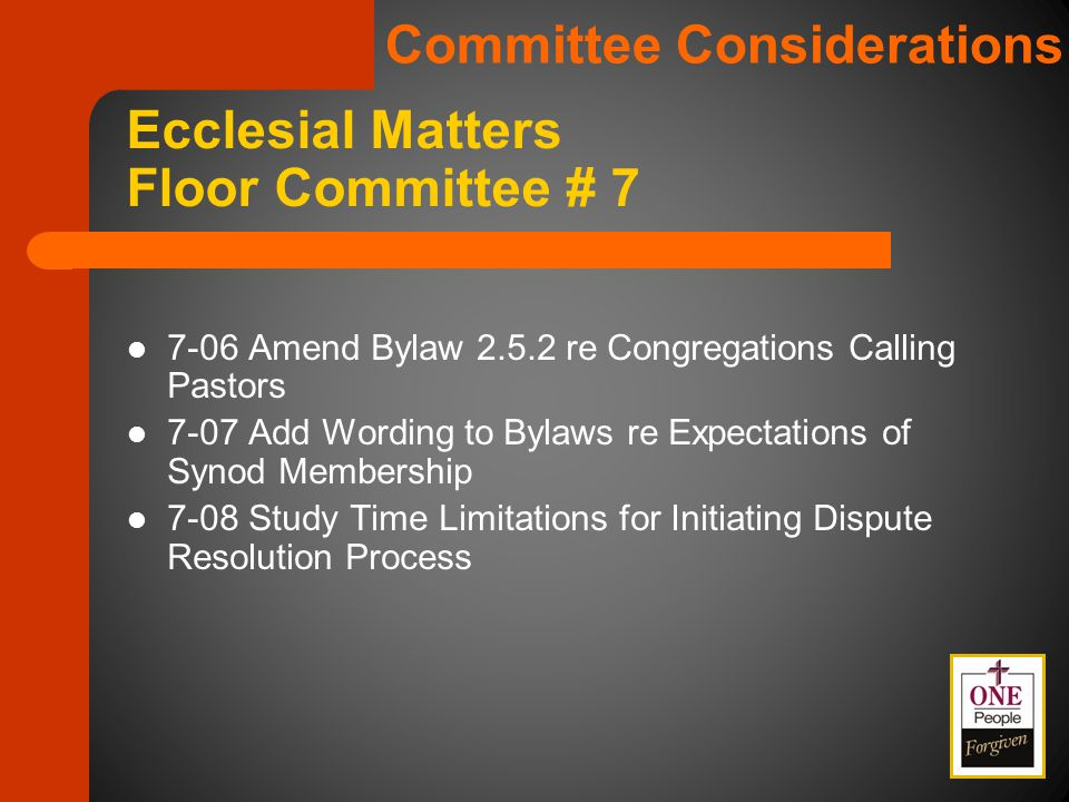 7-06 Amend Bylaw 2.5.2 re Congregations Calling Pastors 7-07 Add Wording to Bylaws re Expectations of Synod Membership 7-08 Study Time Limitations for Initiating Dispute Resolution Process Ecclesial Matters Floor Committee # 7 Committee Considerations