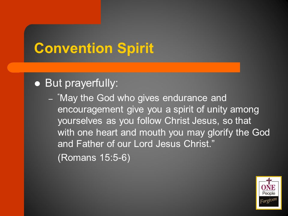 Convention Spirit But prayerfully: – May the God who gives endurance and encouragement give you a spirit of unity among yourselves as you follow Christ Jesus, so that with one heart and mouth you may glorify the God and Father of our Lord Jesus Christ. (Romans 15:5-6)