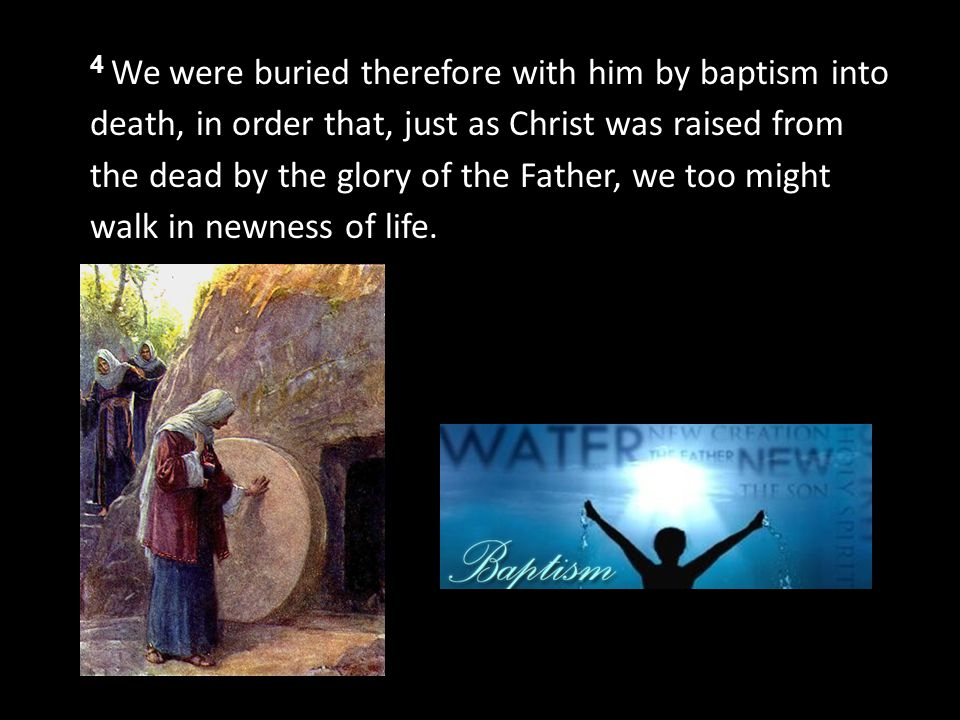 4 We were buried therefore with him by baptism into death, in order that, just as Christ was raised from the dead by the glory of the Father, we too might walk in newness of life.
