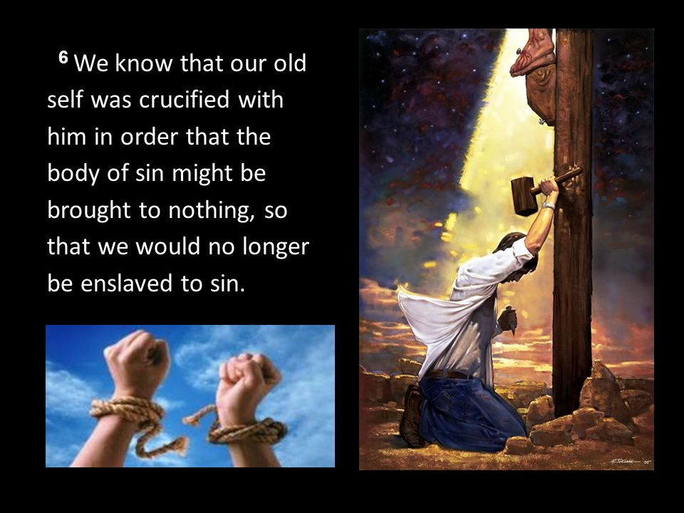 6 We know that our old self was crucified with him in order that the body of sin might be brought to nothing, so that we would no longer be enslaved to sin.