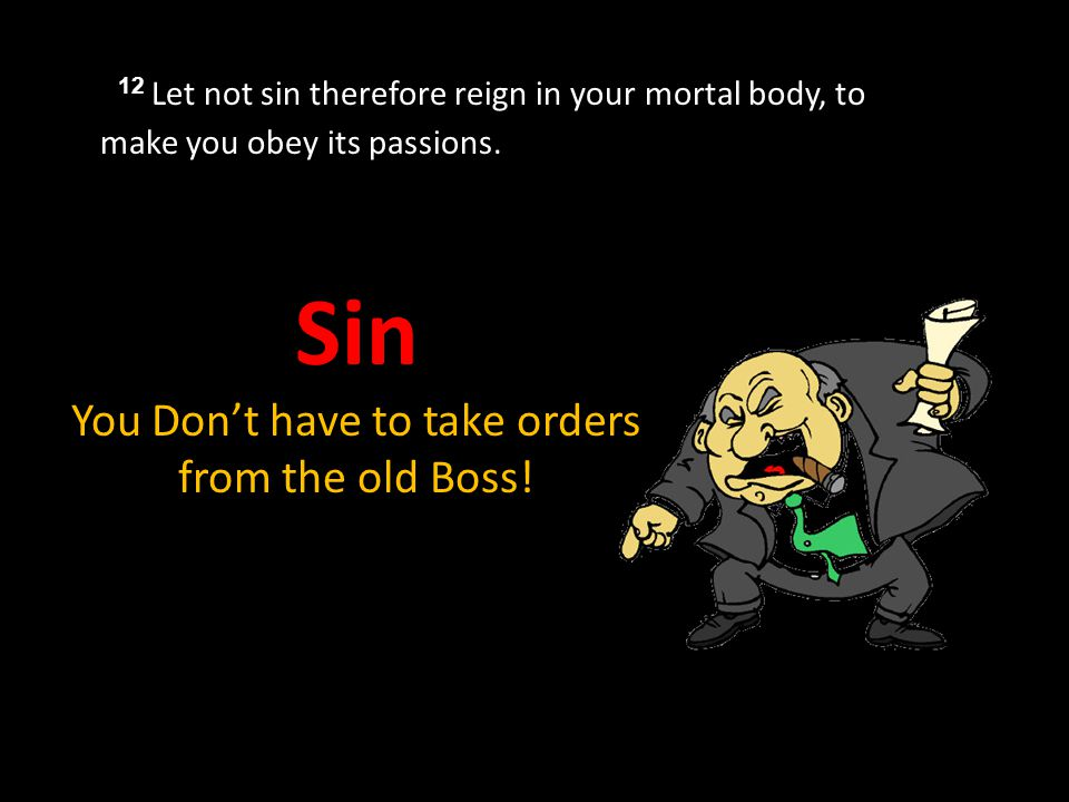 12 Let not sin therefore reign in your mortal body, to make you obey its passions.