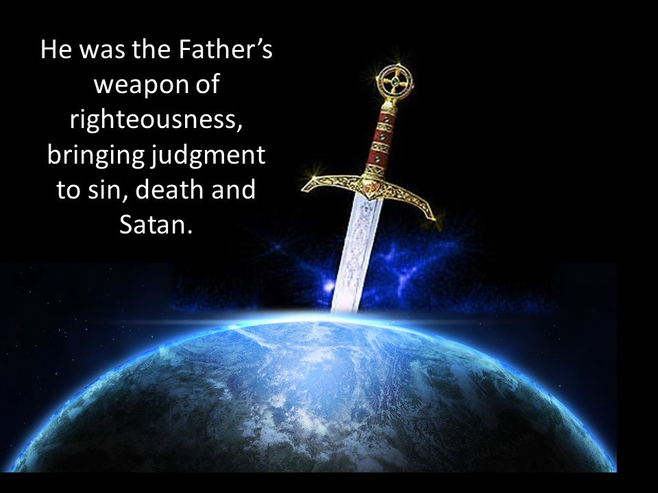 He was the Father's weapon of righteousness, bringing judgment to sin, death and Satan.