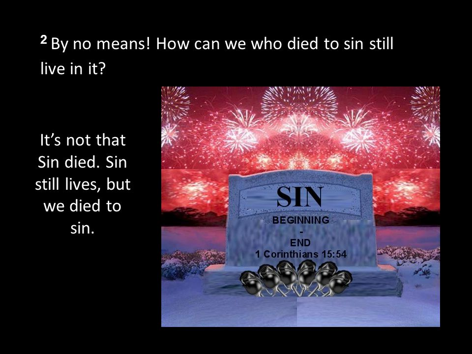 2 By no means. How can we who died to sin still live in it.