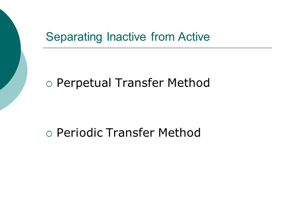 Perpetual Transfer Method  Files are continually transferred from active to inactive storage areas  Examples: Student records post- graduation, closed legal cases, finalized research projects, employee files post- termination