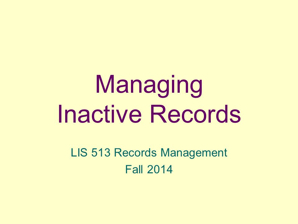 Managing Inactive Records LIS 513 Records Management Fall 2014
