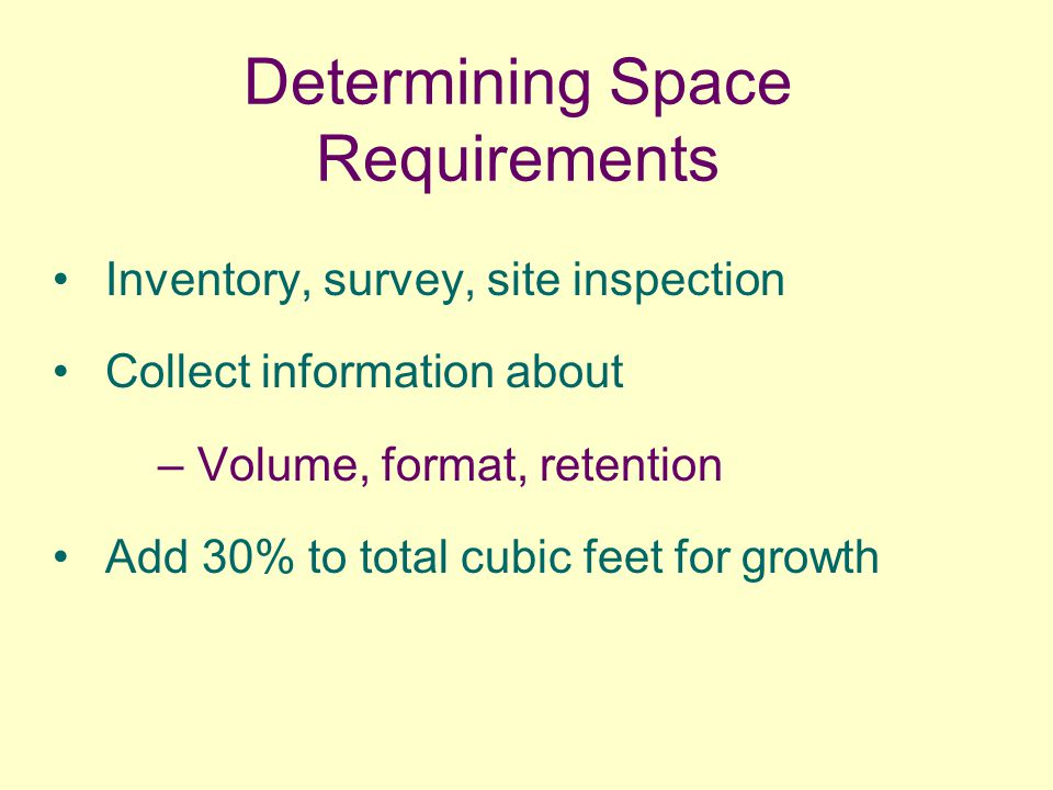 Determining Space Requirements Inventory, survey, site inspection Collect information about – Volume, format, retention Add 30% to total cubic feet fo