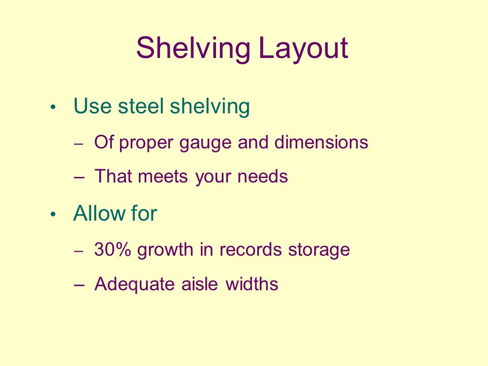 Shelving Layout Use steel shelving – Of proper gauge and dimensions – That meets your needs Allow for – 30% growth in records storage – Adequate aisle widths
