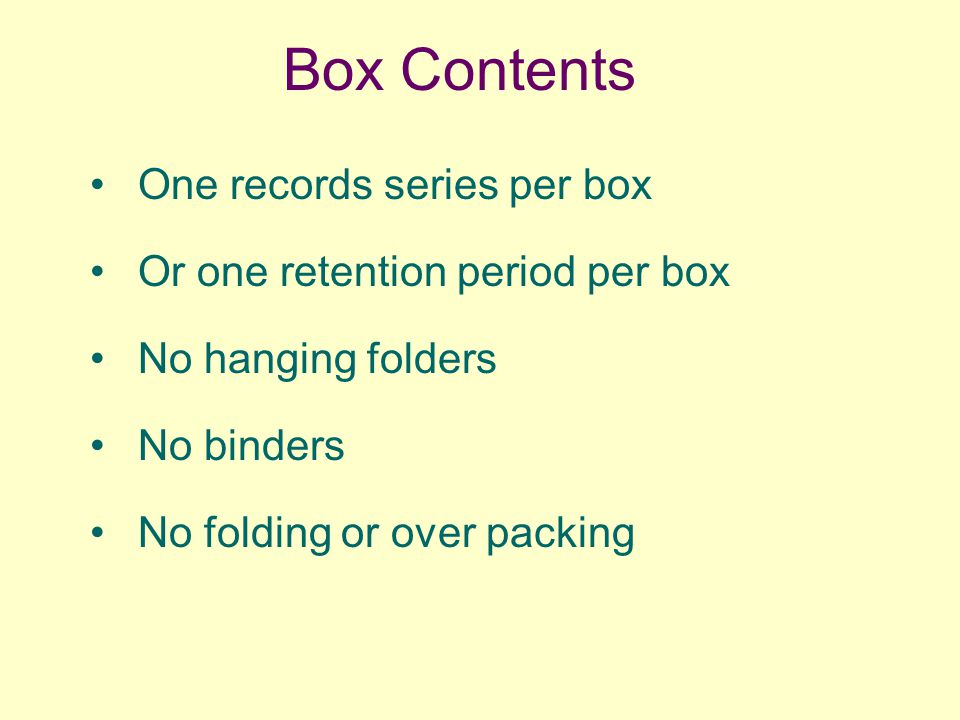 Box Contents One records series per box Or one retention period per box No hanging folders No binders No folding or over packing