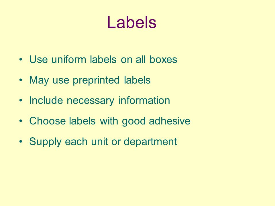 Labels Use uniform labels on all boxes May use preprinted labels Include necessary information Choose labels with good adhesive Supply each unit or department