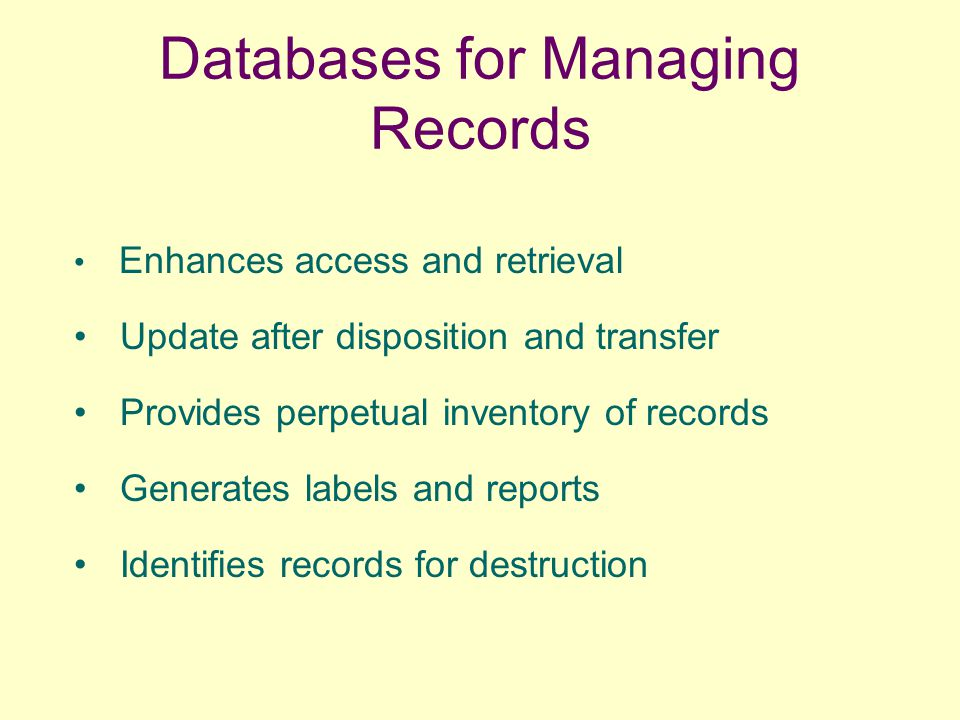 Databases for Managing Records Enhances access and retrieval Update after disposition and transfer Provides perpetual inventory of records Generates labels and reports Identifies records for destruction