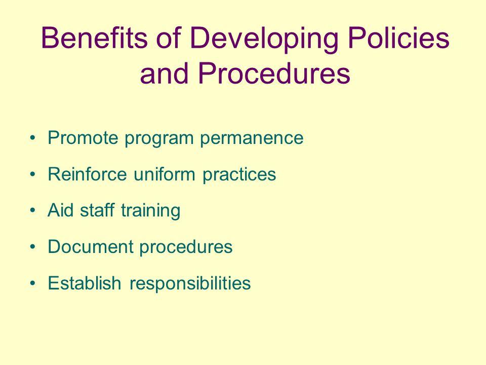 Benefits of Developing Policies and Procedures Promote program permanence Reinforce uniform practices Aid staff training Document procedures Establish responsibilities