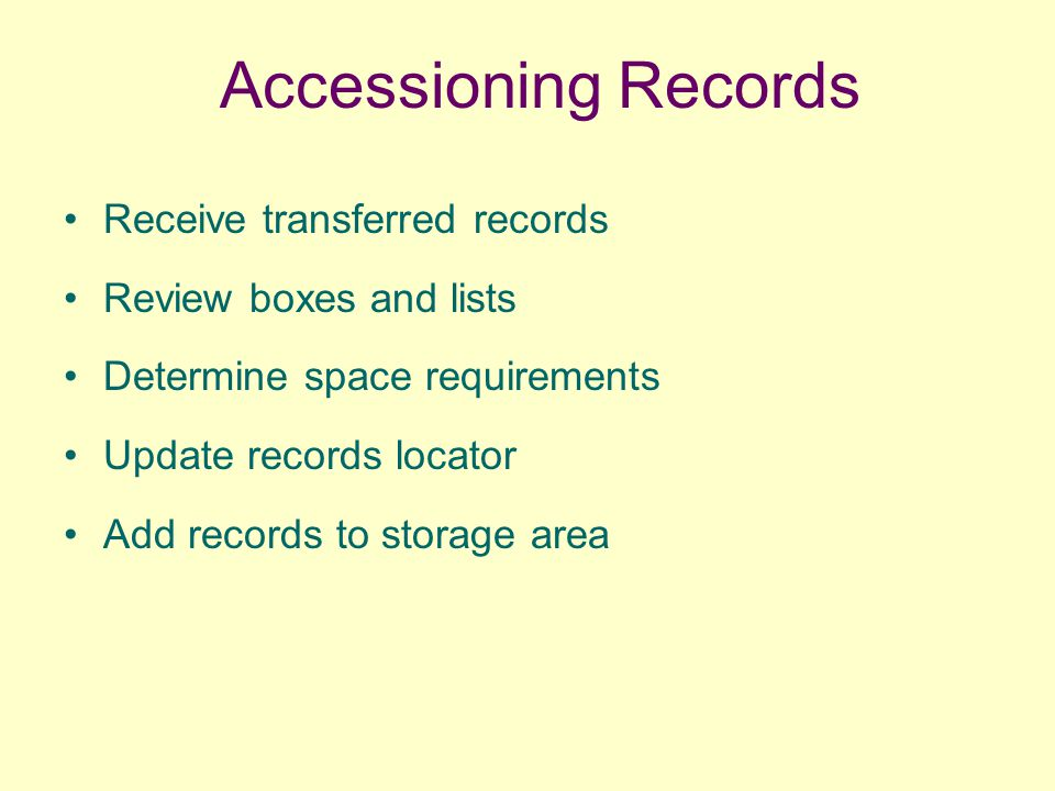 Accessioning Records Receive transferred records Review boxes and lists Determine space requirements Update records locator Add records to storage are