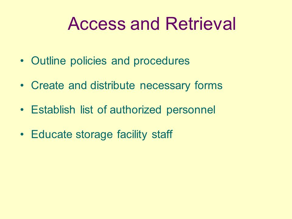 Access and Retrieval Outline policies and procedures Create and distribute necessary forms Establish list of authorized personnel Educate storage faci