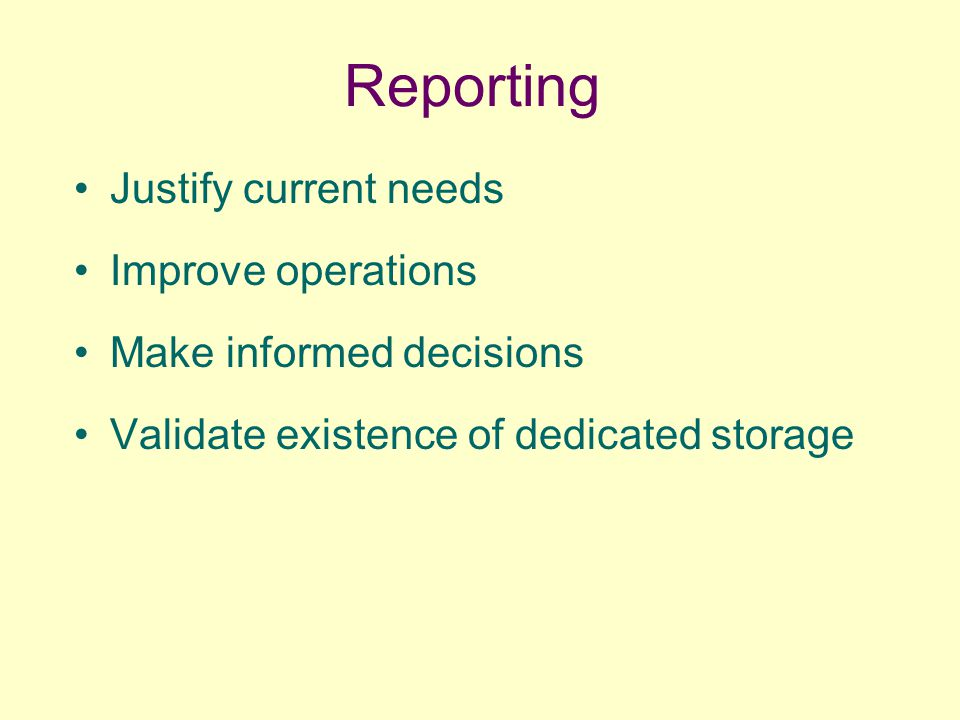 Reporting Justify current needs Improve operations Make informed decisions Validate existence of dedicated storage