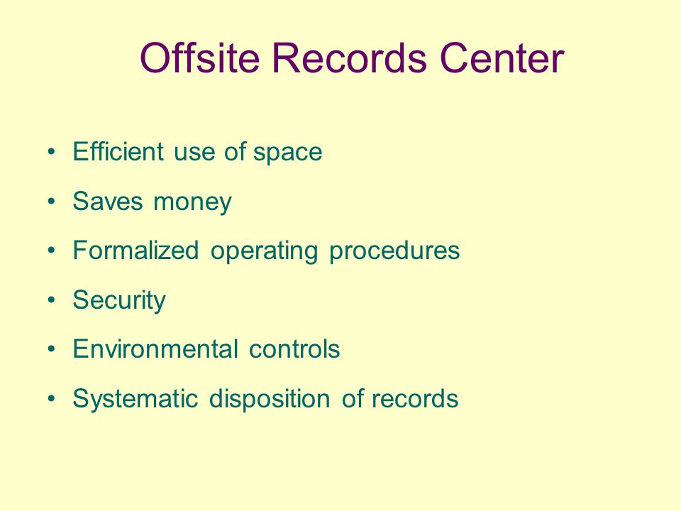 Offsite Records Center Efficient use of space Saves money Formalized operating procedures Security Environmental controls Systematic disposition of records