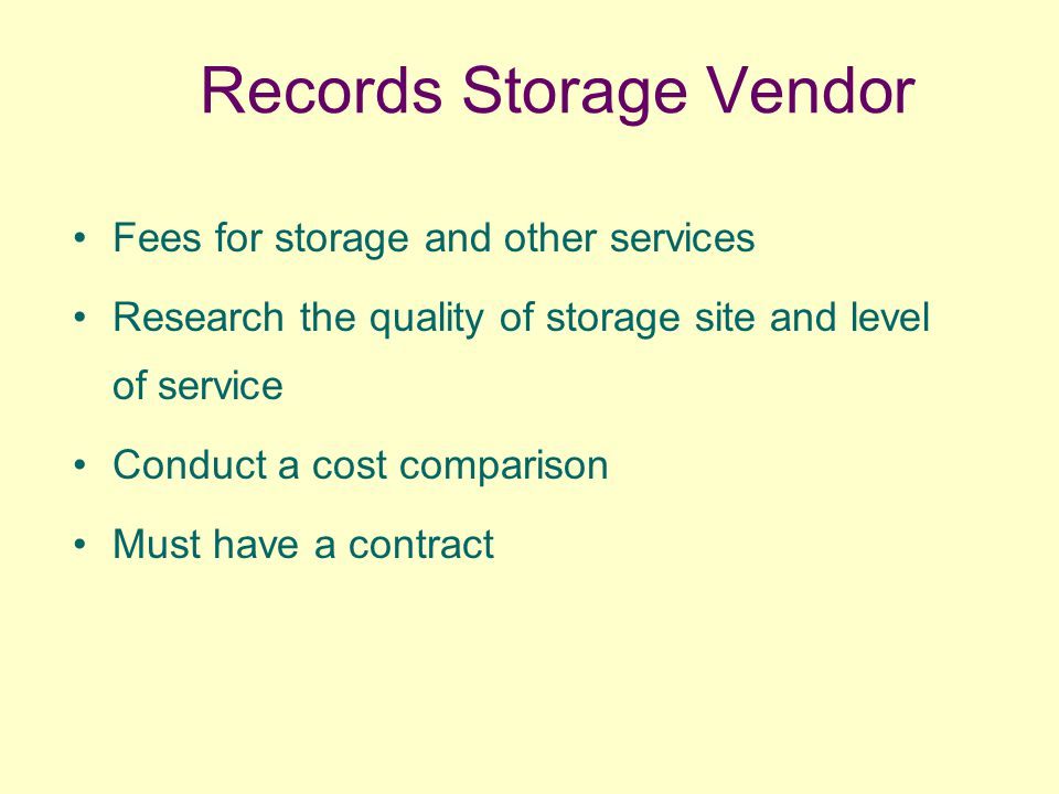 Records Storage Vendor Fees for storage and other services Research the quality of storage site and level of service Conduct a cost comparison Must have a contract