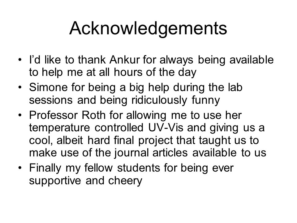 Acknowledgements I'd like to thank Ankur for always being available to help me at all hours of the day Simone for being a big help during the lab sess