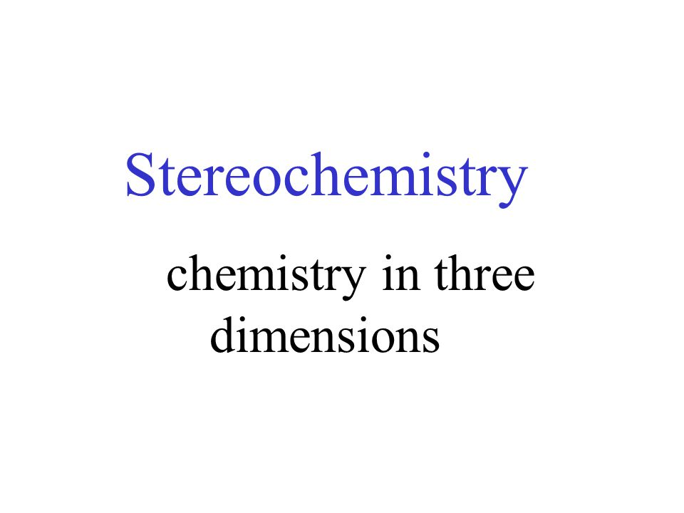 Stereochemistry chemistry in three dimensions