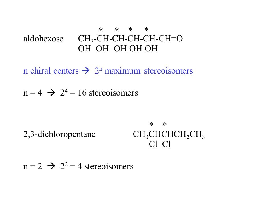* * * * aldohexoseCH 2 -CH-CH-CH-CH-CH=O OH OH OH OH OH n chiral centers  2 n maximum stereoisomers n = 4  2 4 = 16 stereoisomers * * 2,3-dichlorope