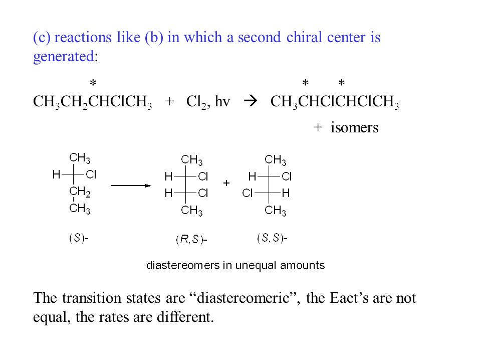 (c) reactions like (b) in which a second chiral center is generated: * * * CH 3 CH 2 CHClCH 3 + Cl 2, hv  CH 3 CHClCHClCH 3 + isomers The transition states are diastereomeric , the Eact's are not equal, the rates are different.