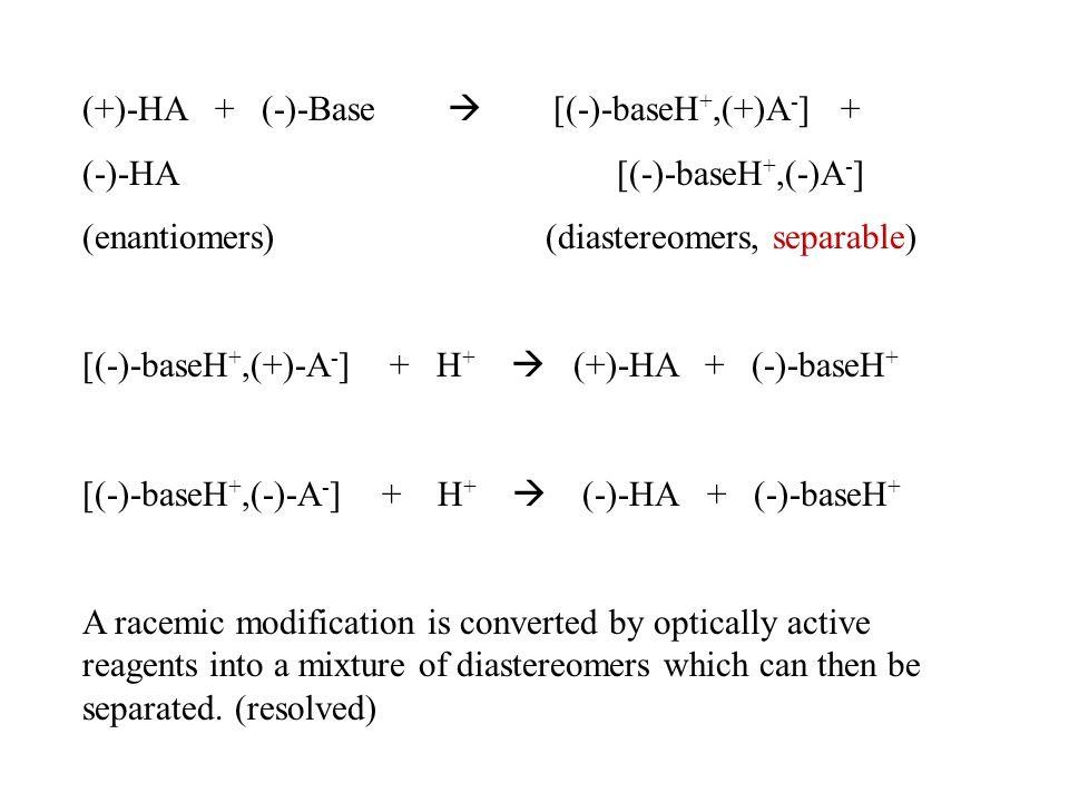 (+)-HA + (-)-Base  [(-)-baseH +,(+)A - ] + (-)-HA [(-)-baseH +,(-)A - ] (enantiomers) (diastereomers, separable) [(-)-baseH +,(+)-A - ] + H +  (+)-HA + (-)-baseH + [(-)-baseH +,(-)-A - ] + H +  (-)-HA + (-)-baseH + A racemic modification is converted by optically active reagents into a mixture of diastereomers which can then be separated.