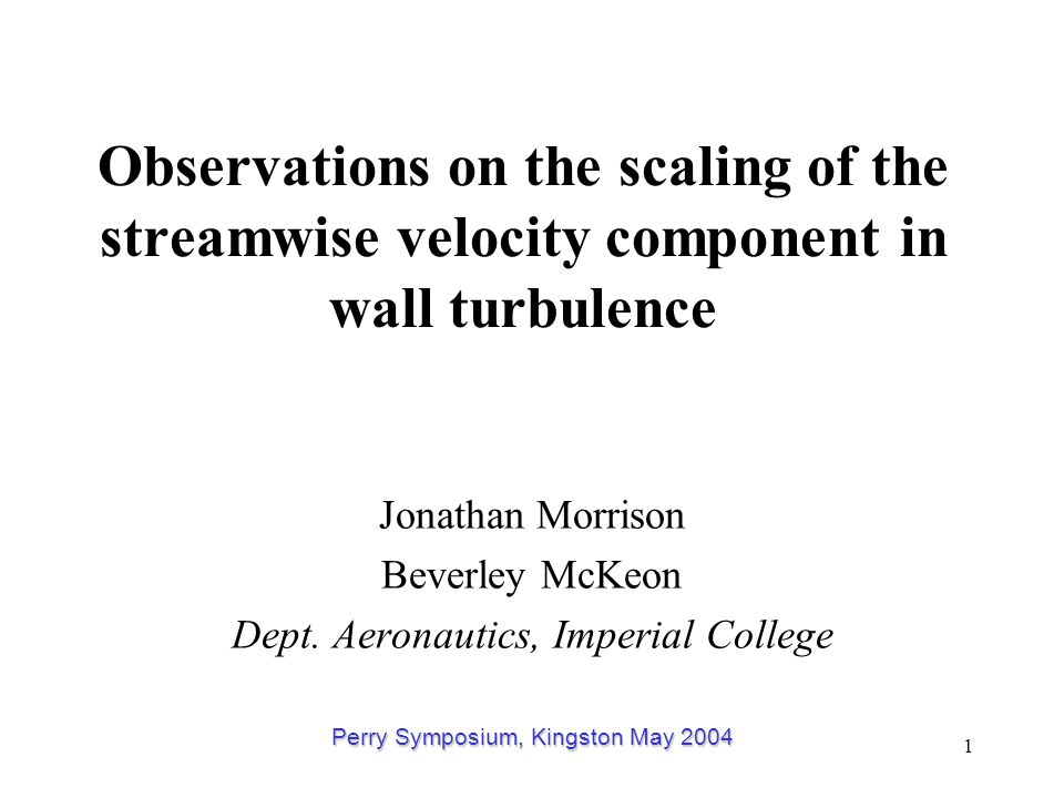 1 Observations on the scaling of the streamwise velocity component in wall turbulence Jonathan Morrison Beverley McKeon Dept.